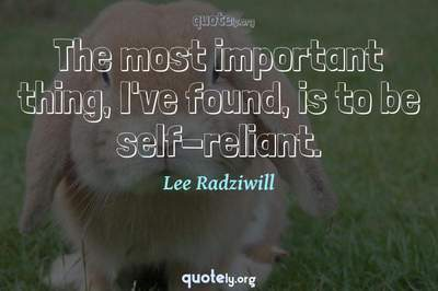 Photo Quote of The most important thing, I've found, is to be self-reliant.