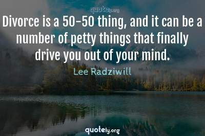 Photo Quote of Divorce is a 50-50 thing, and it can be a number of petty things that finally drive you out of your mind.