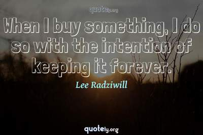 Photo Quote of When I buy something, I do so with the intention of keeping it forever.