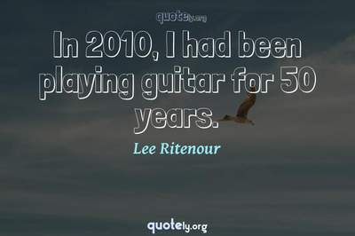 Photo Quote of In 2010, I had been playing guitar for 50 years.