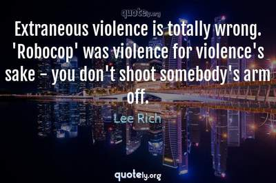 Photo Quote of Extraneous violence is totally wrong. 'Robocop' was violence for violence's sake - you don't shoot somebody's arm off.