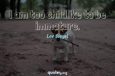 Photo Quote of I am too childlike to be immature.