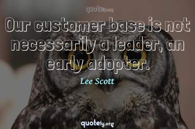 Photo Quote of Our customer base is not necessarily a leader, an early adopter.