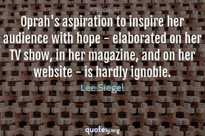 Photo Quote of Oprah's aspiration to inspire her audience with hope - elaborated on her TV show, in her magazine, and on her website - is hardly ignoble.
