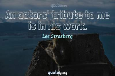 Photo Quote of An actors' tribute to me is in his work.