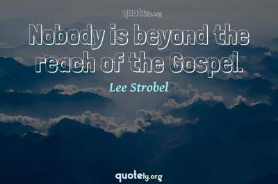 Photo Quote of Nobody is beyond the reach of the Gospel.