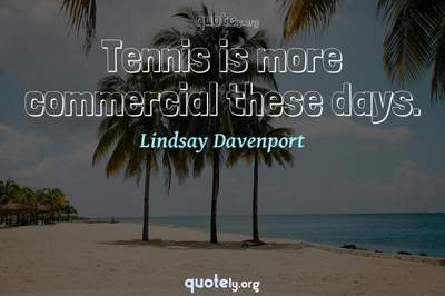 Photo Quote of Tennis is more commercial these days.
