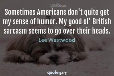 Photo Quote of Sometimes Americans don't quite get my sense of humor. My good ol' British sarcasm seems to go over their heads.