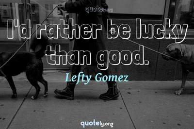 Photo Quote of I'd rather be lucky than good.