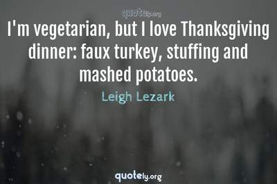Photo Quote of I'm vegetarian, but I love Thanksgiving dinner: faux turkey, stuffing and mashed potatoes.