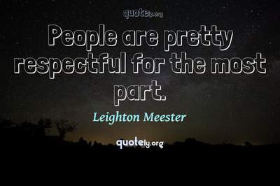Photo Quote of People are pretty respectful for the most part.