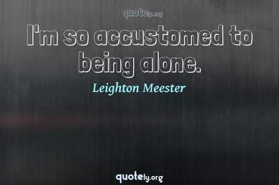 Photo Quote of I'm so accustomed to being alone.