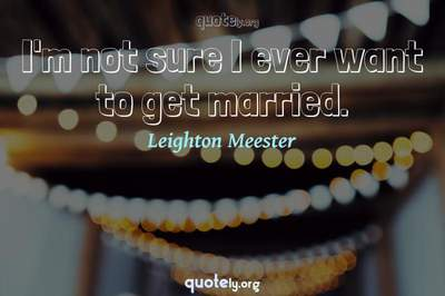 Photo Quote of I'm not sure I ever want to get married.