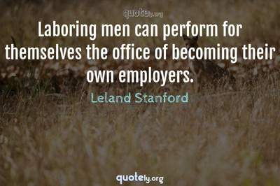 Photo Quote of Laboring men can perform for themselves the office of becoming their own employers.