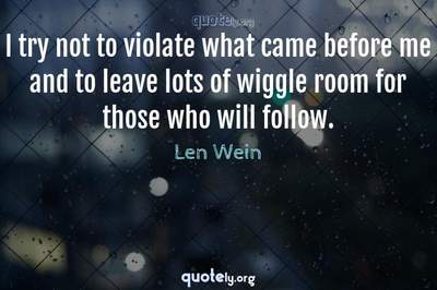 Photo Quote of I try not to violate what came before me and to leave lots of wiggle room for those who will follow.