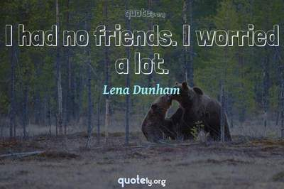 Photo Quote of I had no friends. I worried a lot.