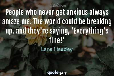 Photo Quote of People who never get anxious always amaze me. The world could be breaking up, and they're saying, 'Everything's fine!'