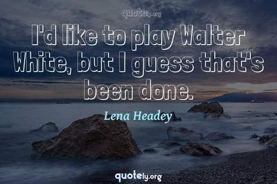 Photo Quote of I'd like to play Walter White, but I guess that's been done.