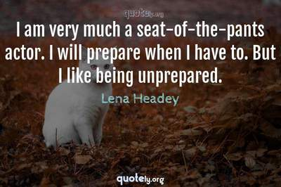 Photo Quote of I am very much a seat-of-the-pants actor. I will prepare when I have to. But I like being unprepared.