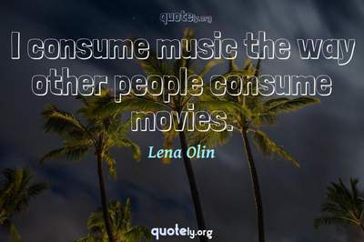 Photo Quote of I consume music the way other people consume movies.