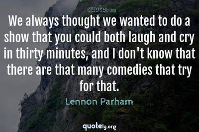 Photo Quote of We always thought we wanted to do a show that you could both laugh and cry in thirty minutes, and I don't know that there are that many comedies that try for that.