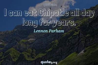 Photo Quote of I can eat Chipotle all day long for years.