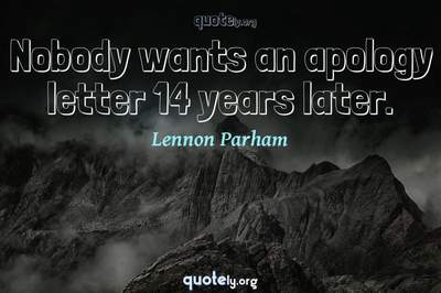 Photo Quote of Nobody wants an apology letter 14 years later.