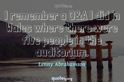 Photo Quote of I remember a Q&A I did in Wales where there were five people in the auditorium.