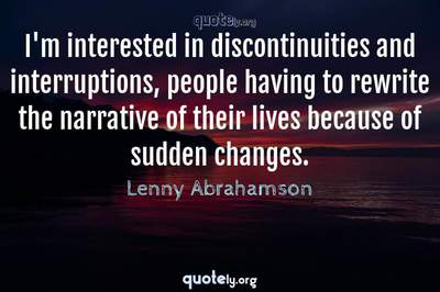 Photo Quote of I'm interested in discontinuities and interruptions, people having to rewrite the narrative of their lives because of sudden changes.