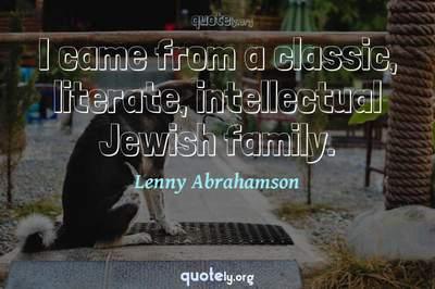 Photo Quote of I came from a classic, literate, intellectual Jewish family.