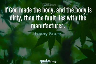 Photo Quote of If God made the body, and the body is dirty, then the fault lies with the manufacturer.