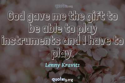 Photo Quote of God gave me the gift to be able to play instruments and I have to play.