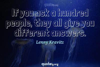 Photo Quote of If you ask a hundred people, they all give you different answers.