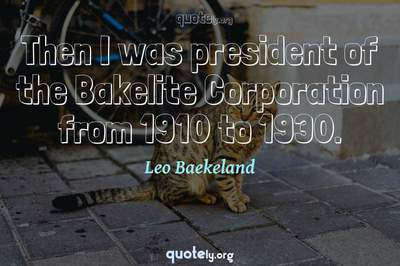 Photo Quote of Then I was president of the Bakelite Corporation from 1910 to 1930.