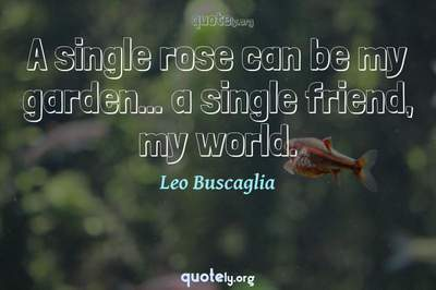 Photo Quote of A single rose can be my garden... a single friend, my world.