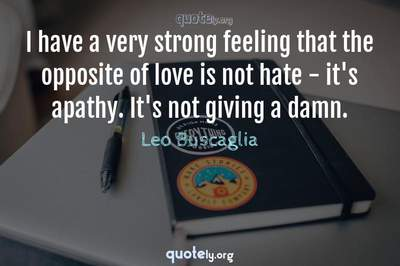 Photo Quote of I have a very strong feeling that the opposite of love is not hate - it's apathy. It's not giving a damn.