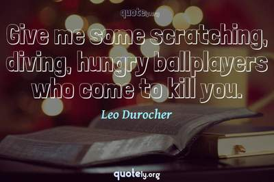 Photo Quote of Give me some scratching, diving, hungry ballplayers who come to kill you.
