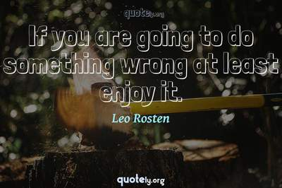 Photo Quote of If you are going to do something wrong at least enjoy it.