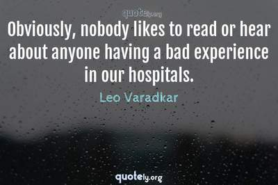 Photo Quote of Obviously, nobody likes to read or hear about anyone having a bad experience in our hospitals.