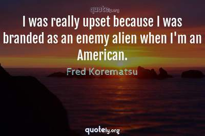 Photo Quote of I was really upset because I was branded as an enemy alien when I'm an American.