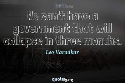 Photo Quote of We can't have a government that will collapse in three months.