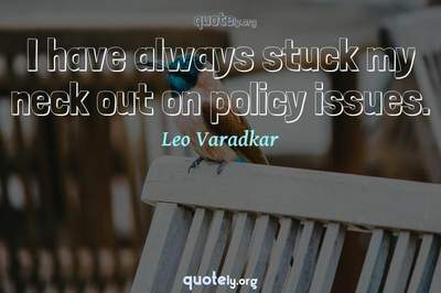 Photo Quote of I have always stuck my neck out on policy issues.