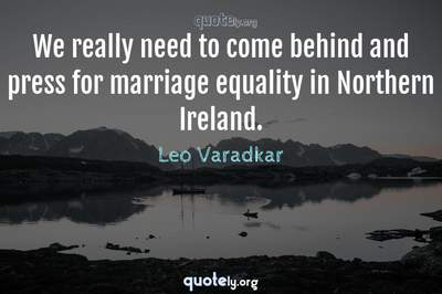 Photo Quote of We really need to come behind and press for marriage equality in Northern Ireland.