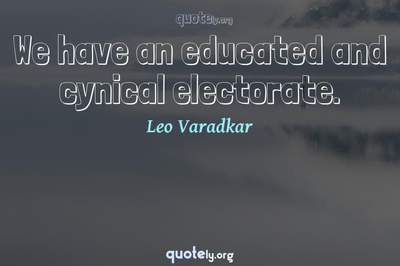 Photo Quote of We have an educated and cynical electorate.
