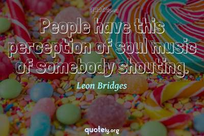 Photo Quote of People have this perception of soul music of somebody shouting.