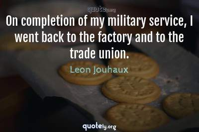 Photo Quote of On completion of my military service, I went back to the factory and to the trade union.