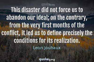 Photo Quote of This disaster did not force us to abandon our ideal; on the contrary, from the very first months of the conflict, it led us to define precisely the conditions for its realization.