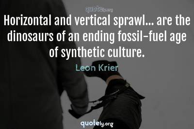 Photo Quote of Horizontal and vertical sprawl... are the dinosaurs of an ending fossil-fuel age of synthetic culture.