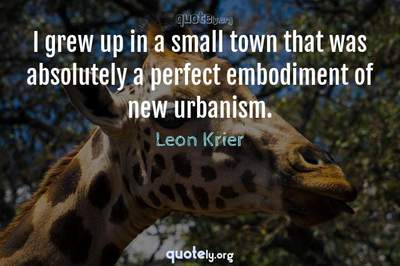 Photo Quote of I grew up in a small town that was absolutely a perfect embodiment of new urbanism.
