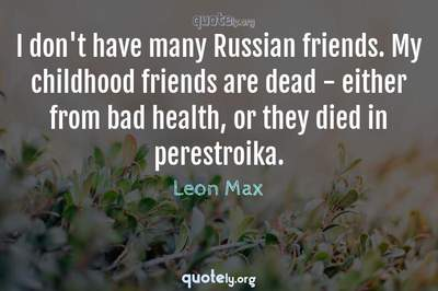 Photo Quote of I don't have many Russian friends. My childhood friends are dead - either from bad health, or they died in perestroika.